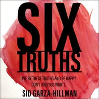 Six Truths : Live by these truths and be happy. Don't and you won't. - Sid Garza-Hillman