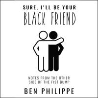 Sure, I'll Be Your Black Friend: Notes from the Other Side of the Fist Bump - Ben Philippe
