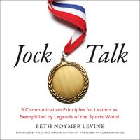 Jock Talk: 5 Communication Principles for Leaders as Exemplified by Legends of the Sports World - Beth Noymer Levine