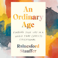 An Ordinary Age: Finding Your Way in a World That Expects Exceptional - Rainesford Stauffer
