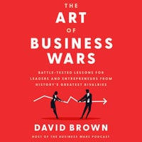The Art of Business Wars: Battle-Tested Lessons for Leaders and Entrepreneurs from History's Greatest Rivalries - David Brown