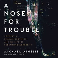 A Nose For Trouble: Sotheby's, Lehman Brothers, and My Life of Redefining Adversity - Michael Ainslie