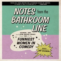 Notes From the Bathroom Line: Humor, Art, and Low-grade Panic from 150 of the Funniest Women in Comedy - Amy Solomon