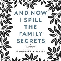 And Now I Spill the Family Secrets - Margaret Kimball