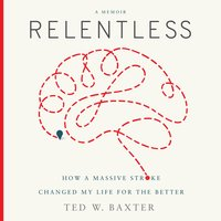 Relentless: How a Massive Stroke Changed My Life for the Better - Ted W. Baxter