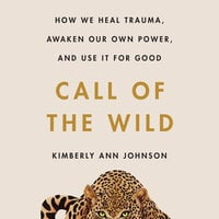 Call of the Wild: How We Heal Trauma, Awaken Our Own Power, and Use It For Good - Kimberly Ann Johnson