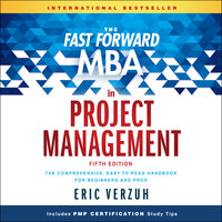 The Fast Forward MBA in Project Management : The Comprehensive, Easy to Read Handbook for Beginners and Pros - Eric Verzuh