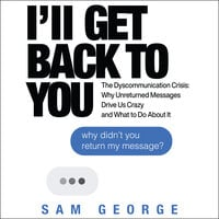 I'll Get Back to You : The Dyscommunication Crisis - Why Unreturned Messages Drive Us Crazy and What to Do About It
