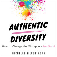 Authentic Diversity : How to Change the Workplace for Good - Michelle Silverthorn