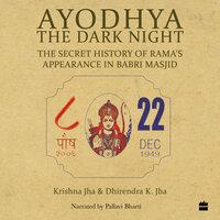 Ayodhya: The Dark Night - The Secret History of Rama's Appearance In Babri Masjid - Dhirendra K. Jha, Krishna Jha