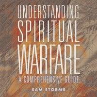 Understanding Spiritual Warfare - Sam Storms