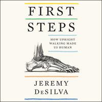First Steps: How Upright Walking Made Us Human - Jeremy DeSilva