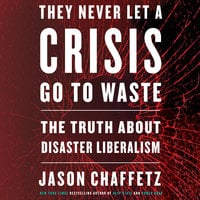 They Never Let a Crisis Go to Waste: The Truth About Disaster Liberalism - Jason Chaffetz