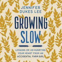Growing Slow: Lessons on Un-Hurrying Your Heart from an Accidental Farm Girl - Jennifer Dukes Lee