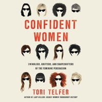 Confident Women: Swindlers, Grifters, and Shapeshifters of the Feminine Persuasion - Tori Telfer