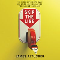 Skip the Line: The 10,000 Experiments Rule and Other Surprising Advice for Reaching Your Goals - James Altucher