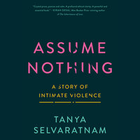Assume Nothing: A Story of Intimate Violence - Tanya Selvaratnam