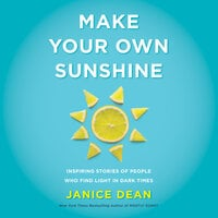 Make Your Own Sunshine: Inspiring Stories of People Who Find Light in Dark Times - Janice Dean