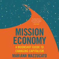Mission Economy: A Moonshot Guide to Changing Capitalism - Mariana Mazzucato