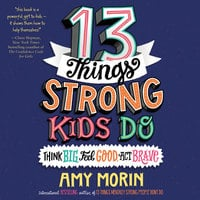 13 Things Strong Kids Do: Think Big, Feel Good, Act Brave - Amy Morin