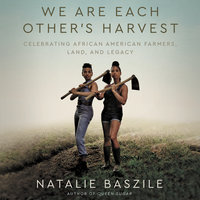We Are Each Other's Harvest: Celebrating African American Farmers, Land, and Legacy - Natalie Baszile