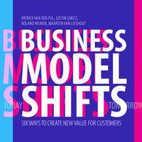 Business Model Shifts : Six Ways to Create New Value For Customers - Patrick Van Der Pijl, Justin Lokitz, Roland Wijnen