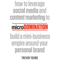 microDomination: How to leverage social media and content marketing to build a mini-business empire around your personal brand - Trevor Young