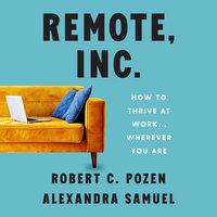 Remote, Inc.: How To Thrive at Work... Wherever You Are - Robert C. Pozen, Alexandra Samuel