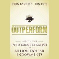 Outperform : Inside the Investment Strategy of Billion Dollar Endowments - John Baschab, Jon Piot