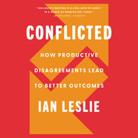 Conflicted: How Productive Disagreements Lead to Better Outcomes - Ian Leslie