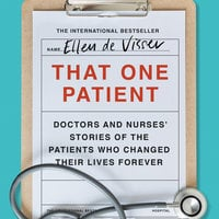 That One Patient: Doctors and Nurses' Stories of the Patients Who Changed Their Lives Forever - Ellen de Visser