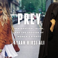 Prey: Immigration, Islam, and the Erosion of Women's Rights - Ayaan Hirsi Ali