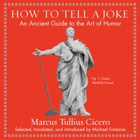 How to Tell a Joke: An Ancient Guide to the Art of Humor - Marcus Tullis Ciccero