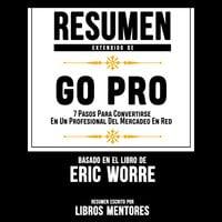 Resumen Extendido: Go Pro: 7 Pasos Para Convertirse En Un Profesional Del Mercadeo En Red – Basado En El Libro De Eric Worre - Libros Mentores