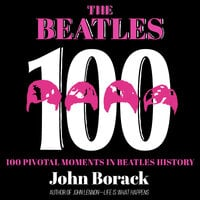 The Beatles 100: 100 Pivotal Moments in Beatles History - John Borack