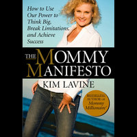 The Mommy Manifesto : How to Use Our Power to Think Big, Break Limitations and Achieve Success - Kim Lavine