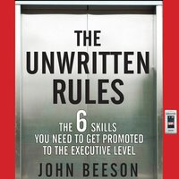 The Unwritten Rules : The Six Skills You Need to Get Promoted to the Executive Level - John Beeson