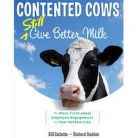 Contented Cows Still Give Better Milk, Revised and Expanded : The Plain Truth about Employee Engagement and Your Bottom Line - Bill Catlette, Richard Hadden