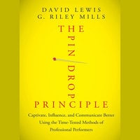 The Pin Drop Principle : Captivate, Influence and Communicate Better Using the Time-Tested Methods of Professional Performers - David Lewis, G. Riley Mills