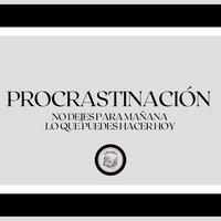 Procrastinación: No Dejes Para Mañana... Lo que Puedes Hacer hoy - Libroteka