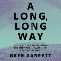 A Long, Long Way: Hollywood's Unfinished Journey from Racism to Reconciliation - Greg Garrett