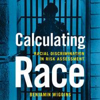Calculating Race: Racial Discrimination in Risk Assessment - Benjamin Wiggins