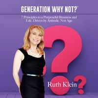 Generation Why Not?: 7 Principles to a Purposeful Business and Life, Driven by Attitude, Not Age - Ruth Klein