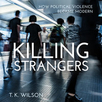 Killing Strangers: How Political Violence Became Modern - T.K. Wilson