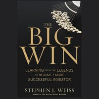 The Big Win: Learning from the Legends to Become a More Successful Investor - Stephen L. Weiss