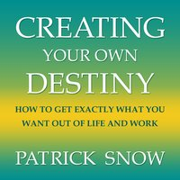 Creating Your Own Destiny : How to Get Exactly What You Want Out of Life and Work - Patrick Snow