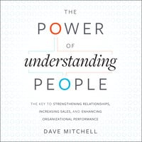 The Power of Understanding People : The Key to Strengthening Relationships, Increasing Sales and Enhancing Organizational Performance - Dave Mitchell