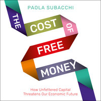 The Cost of Free Money : How Unfettered Capital Threatens Our Economic Future - Paola Subacchi