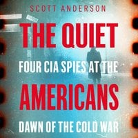 The Quiet Americans: Four CIA Spies at the Dawn of the Cold War—A Tragedy in Three Acts - Scott Anderson