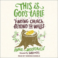 This Is God's Table: Finding Church Beyond the Walls - Anna Woofenden